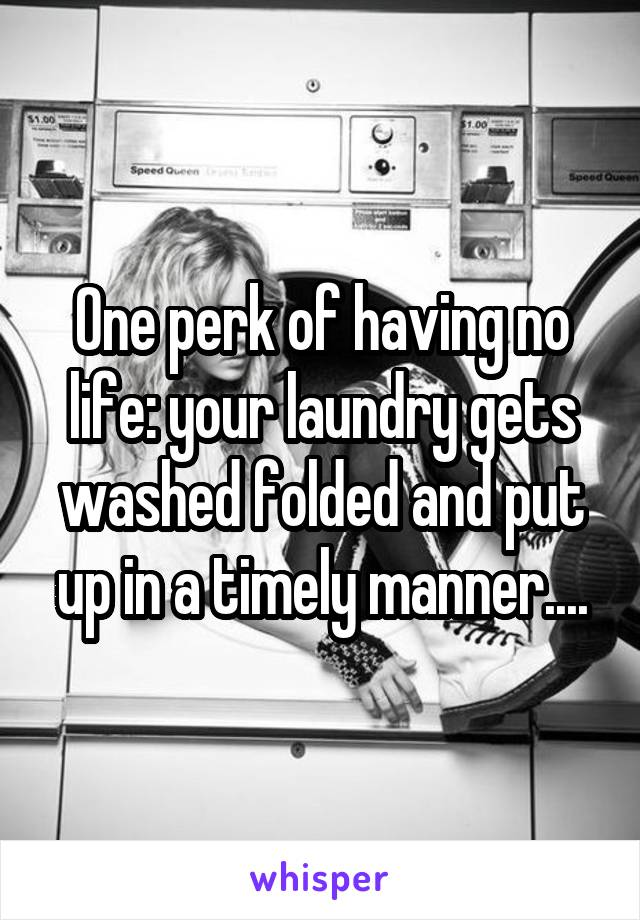 One perk of having no life: your laundry gets washed folded and put up in a timely manner....