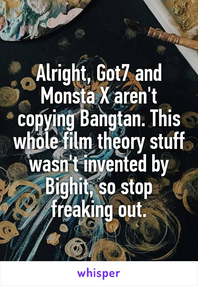 Alright, Got7 and Monsta X aren't copying Bangtan. This whole film theory stuff wasn't invented by Bighit, so stop freaking out.