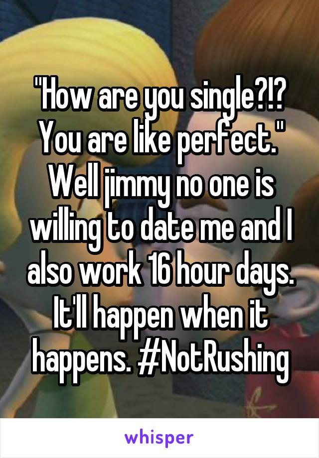"""""""How are you single?!? You are like perfect."""" Well jimmy no one is willing to date me and I also work 16 hour days. It'll happen when it happens. #NotRushing"""