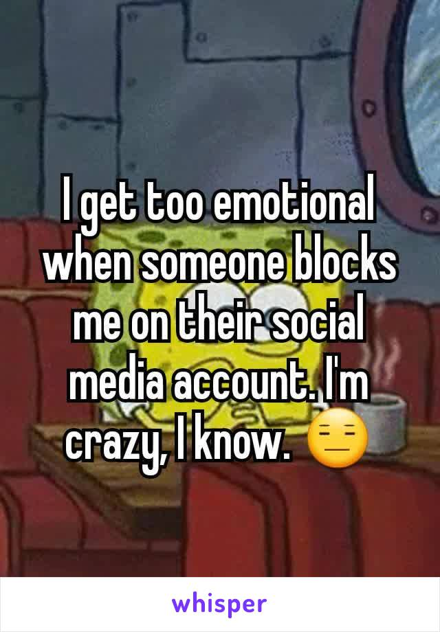 I get too emotional when someone blocks me on their social media account. I'm crazy, I know. 😑