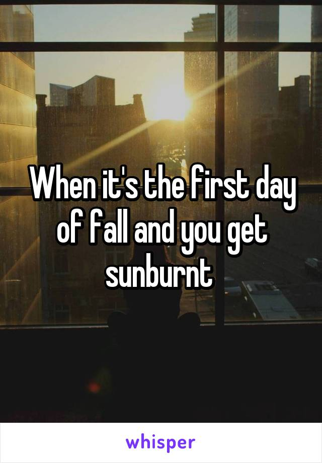 When it's the first day of fall and you get sunburnt