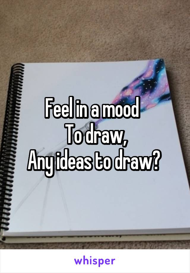 Feel in a mood   To draw, Any ideas to draw?