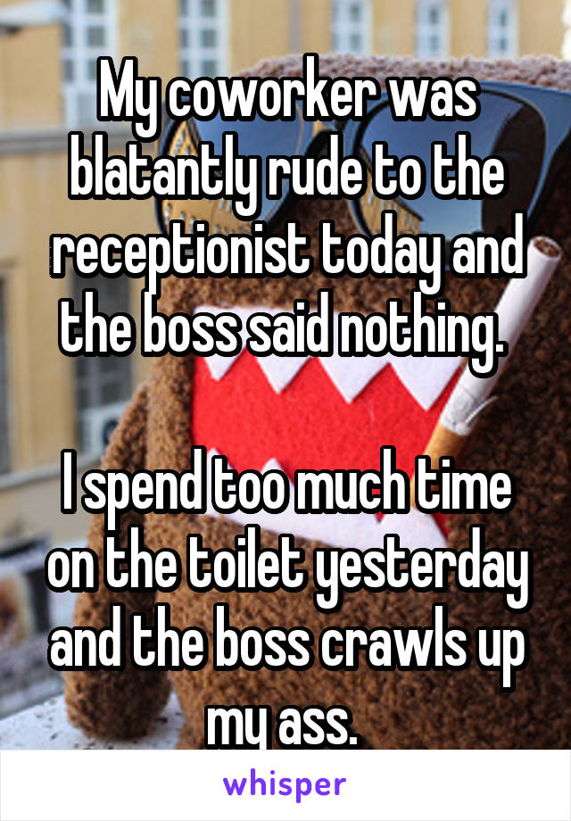 My coworker was blatantly rude to the receptionist today and the boss said nothing.   I spend too much time on the toilet yesterday and the boss crawls up my ass.