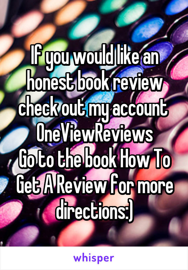 If you would like an honest book review check out my account  OneViewReviews Go to the book How To Get A Review for more directions:)