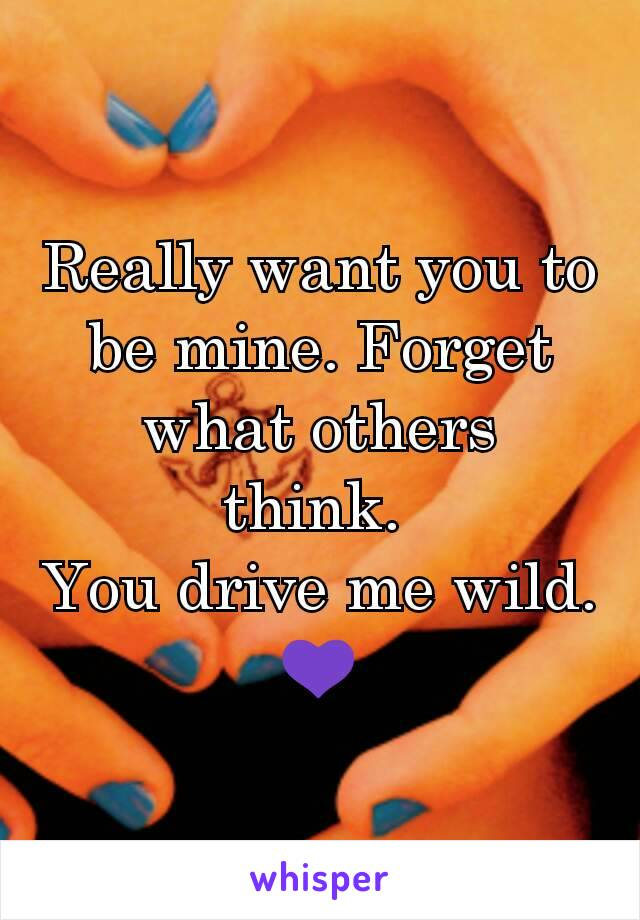 Really want you to be mine. Forget what others think.  You drive me wild. 💜