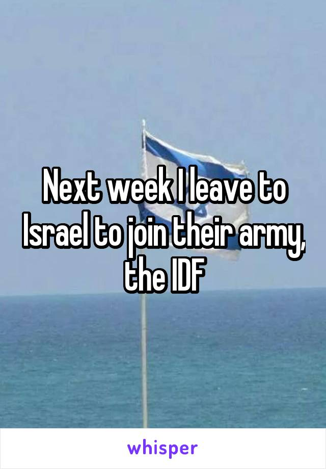 Next week I leave to Israel to join their army, the IDF