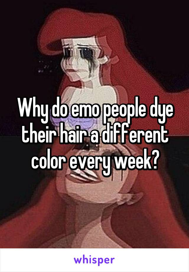 Why do emo people dye their hair a different color every week?