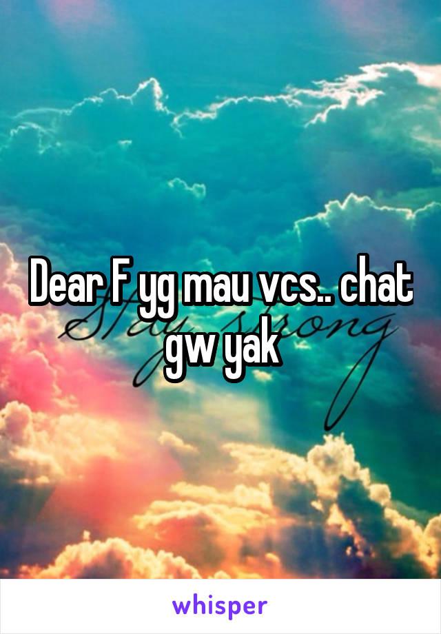 Dear F yg mau vcs.. chat gw yak