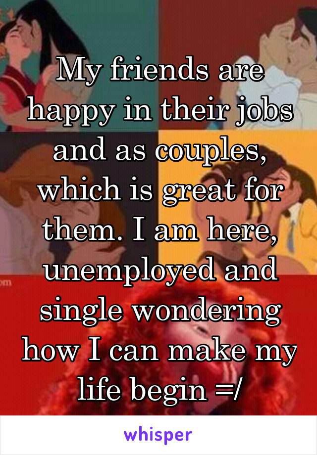 My friends are happy in their jobs and as couples, which is great for them. I am here, unemployed and single wondering how I can make my life begin =/