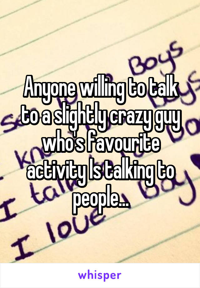 Anyone willing to talk to a slightly crazy guy who's favourite activity Is talking to people...