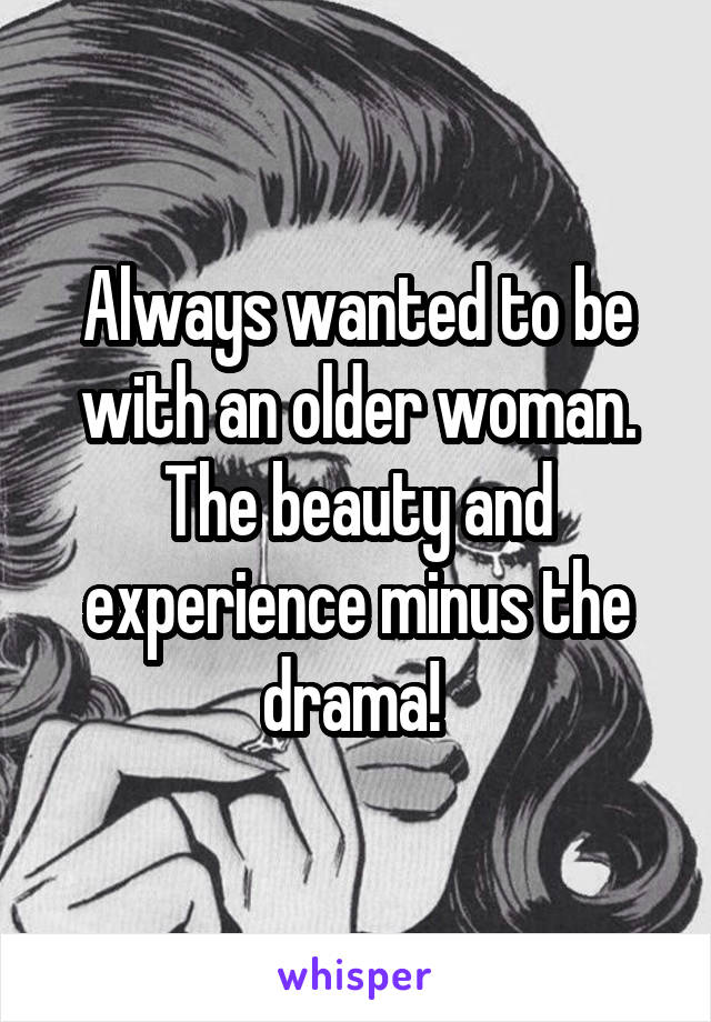 Always wanted to be with an older woman. The beauty and experience minus the drama!