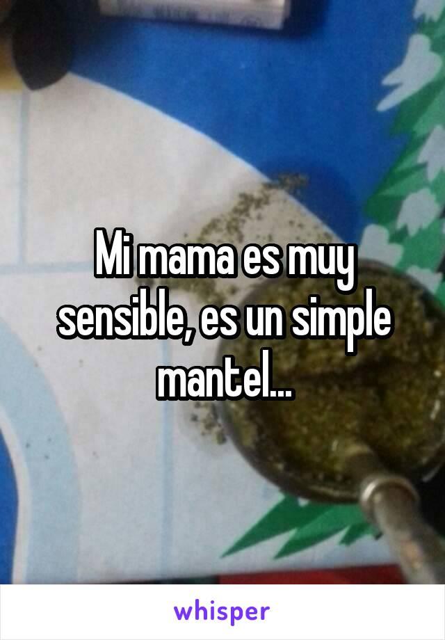 Mi mama es muy sensible, es un simple mantel...