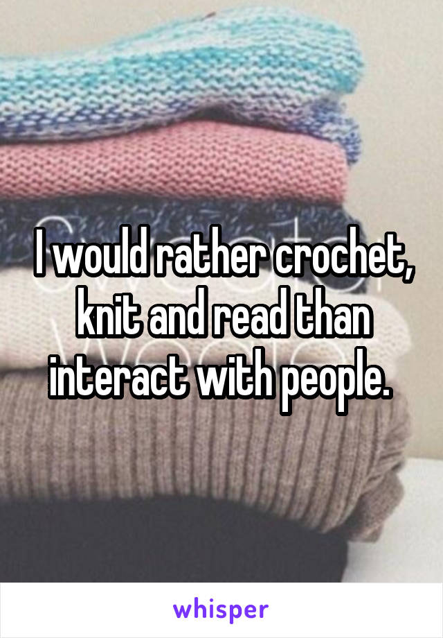 I would rather crochet, knit and read than interact with people.