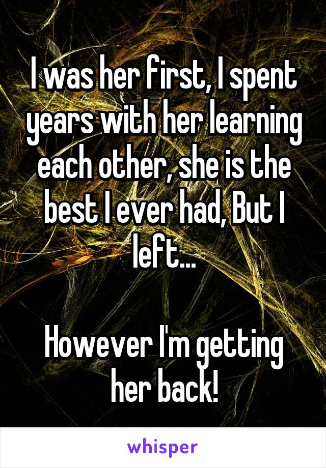 I was her first, I spent years with her learning each other, she is the best I ever had, But I left...  However I'm getting her back!