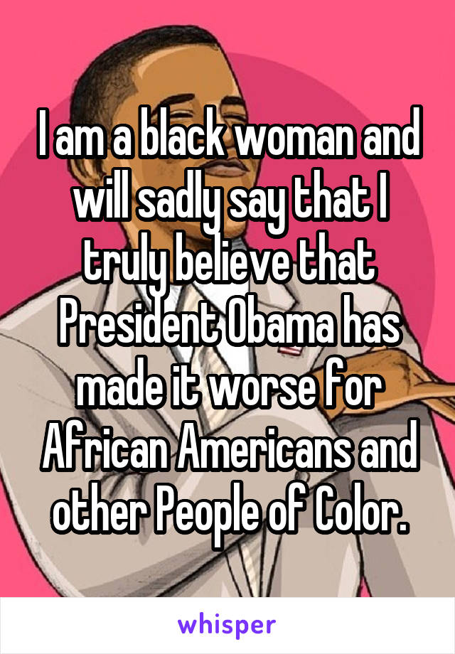 I am a black woman and will sadly say that I truly believe that President Obama has made it worse for African Americans and other People of Color.
