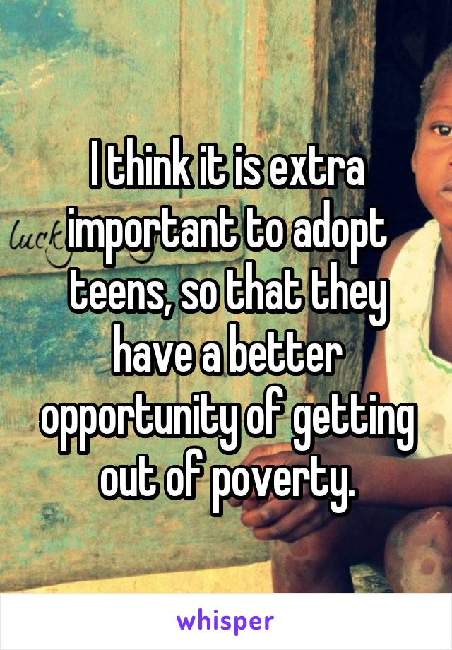I think it is extra important to adopt teens, so that they have a better opportunity of getting out of poverty.