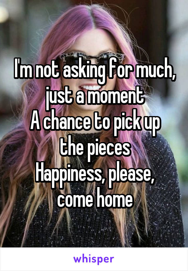 I'm not asking for much, just a moment A chance to pick up the pieces Happiness, please, come home