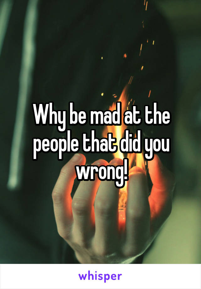 Why be mad at the people that did you wrong!
