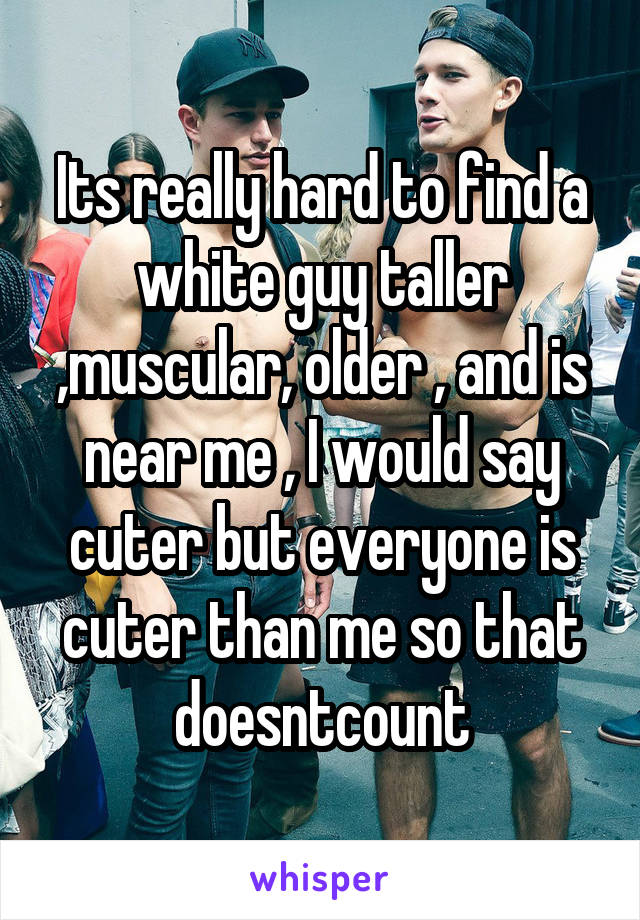 Its really hard to find a white guy taller ,muscular, older , and is near me , I would say cuter but everyone is cuter than me so that doesntcount