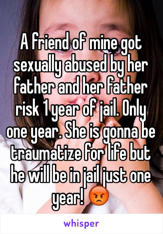 A friend of mine got sexually abused by her father and her father risk 1 year of jail. Only one year. She is gonna be traumatize for life but he will be in jail just one year! 😡