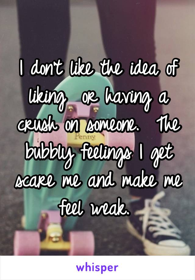 I don't like the idea of liking  or having a crush on someone.  The bubbly feelings I get scare me and make me feel weak.