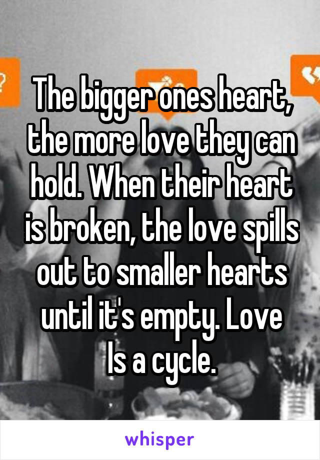 The bigger ones heart, the more love they can hold. When their heart is broken, the love spills out to smaller hearts until it's empty. Love Is a cycle.