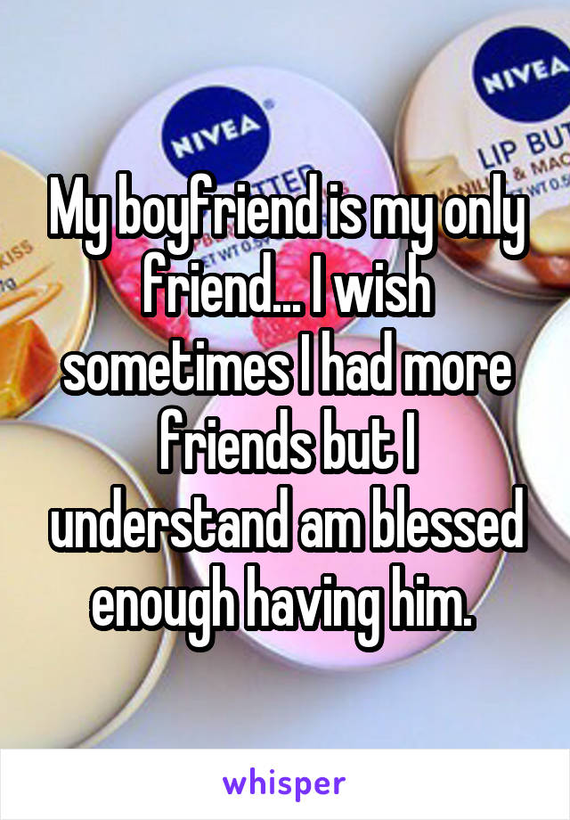 My boyfriend is my only friend... I wish sometimes I had more friends but I understand am blessed enough having him.