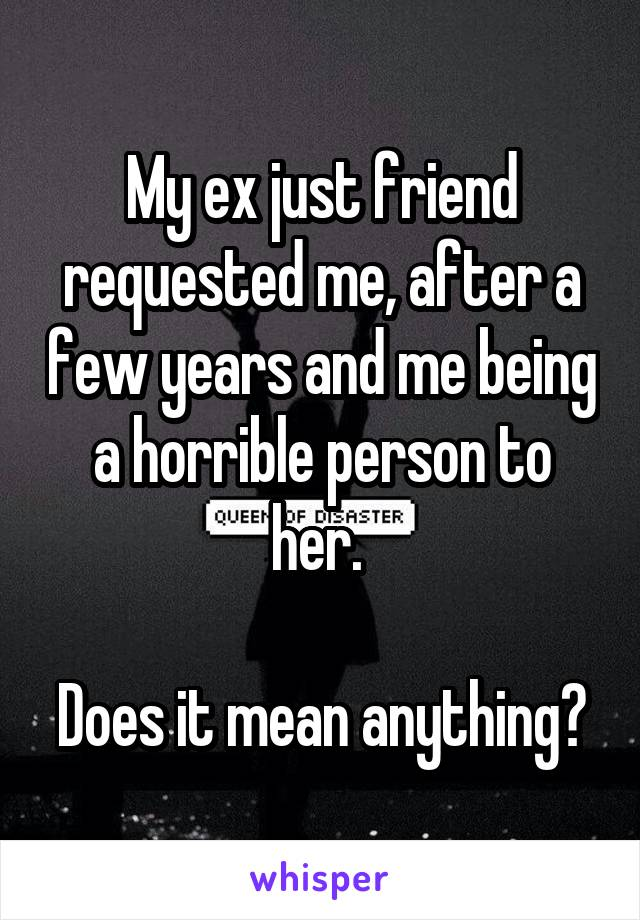My ex just friend requested me, after a few years and me being a horrible person to her.   Does it mean anything?