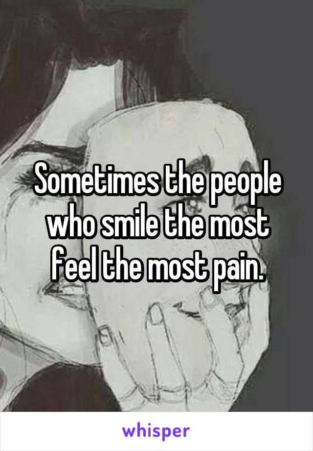 Sometimes the people who smile the most feel the most pain.