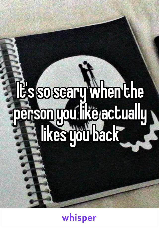 It's so scary when the person you like actually likes you back
