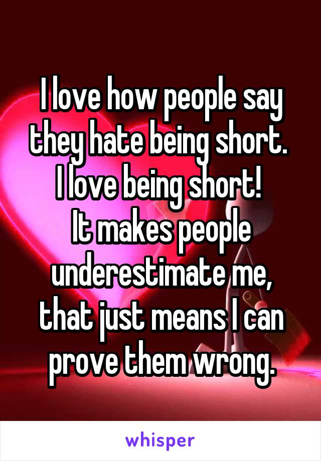 I love how people say they hate being short.  I love being short!  It makes people underestimate me, that just means I can prove them wrong.