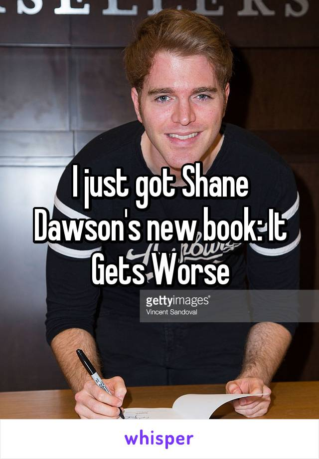 I just got Shane Dawson's new book: It Gets Worse