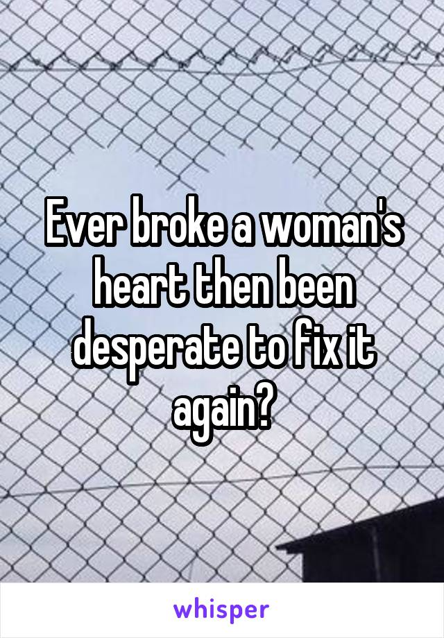 Ever broke a woman's heart then been desperate to fix it again?