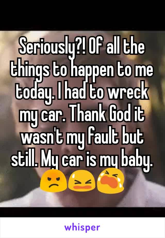 Seriously?! Of all the things to happen to me today. I had to wreck my car. Thank God it wasn't my fault but still. My car is my baby.😡😫😭