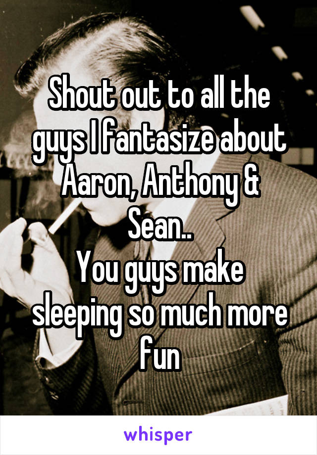 Shout out to all the guys I fantasize about Aaron, Anthony & Sean.. You guys make sleeping so much more fun