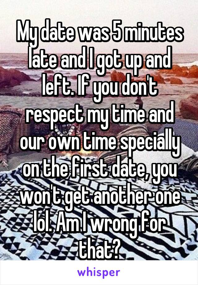 My date was 5 minutes late and I got up and left. If you don't respect my time and our own time specially on the first date, you won't get another one lol. Am I wrong for that?