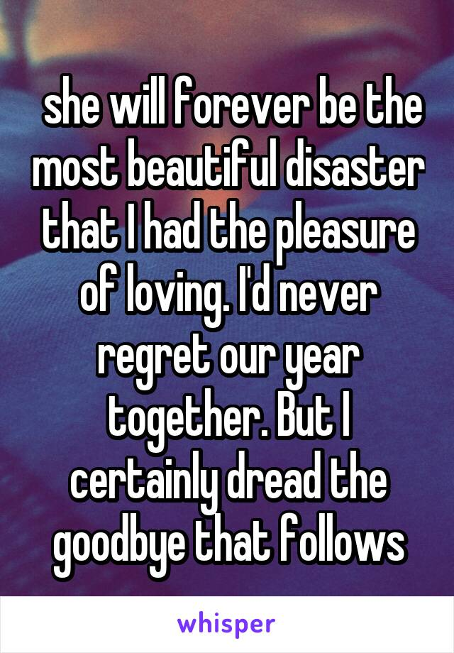she will forever be the most beautiful disaster that I had the pleasure of loving. I'd never regret our year together. But I certainly dread the goodbye that follows