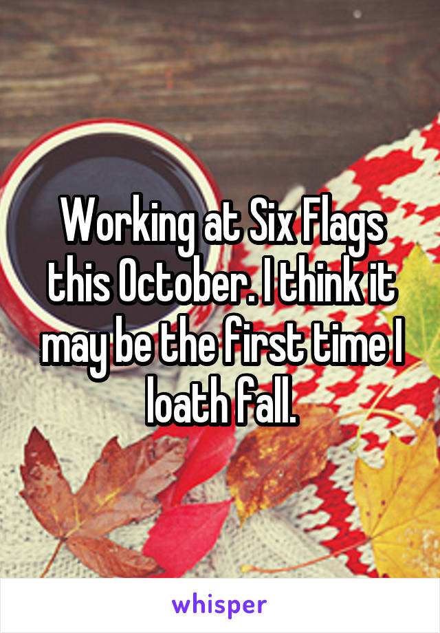Working at Six Flags this October. I think it may be the first time I loath fall.