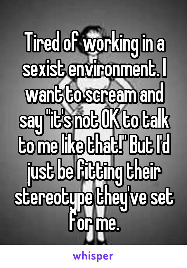 """Tired of working in a sexist environment. I want to scream and say """"it's not OK to talk to me like that!"""" But I'd just be fitting their stereotype they've set for me."""