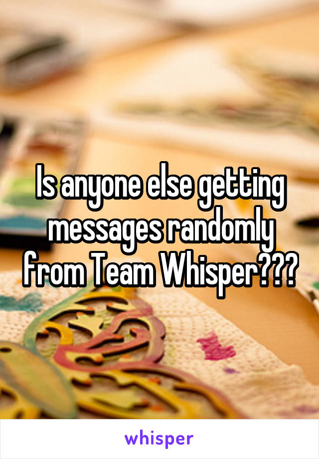 Is anyone else getting messages randomly from Team Whisper???
