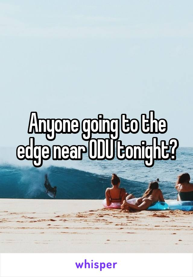 Anyone going to the edge near ODU tonight?