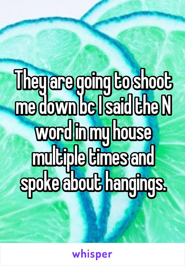 They are going to shoot me down bc I said the N word in my house multiple times and spoke about hangings.