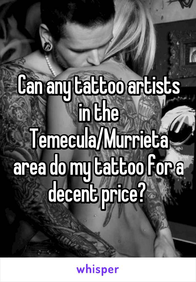 Can any tattoo artists in the Temecula/Murrieta area do my tattoo for a decent price?