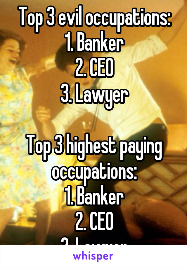 Top 3 evil occupations: 1. Banker 2. CEO 3. Lawyer  Top 3 highest paying occupations: 1. Banker 2. CEO 3. Lawyer