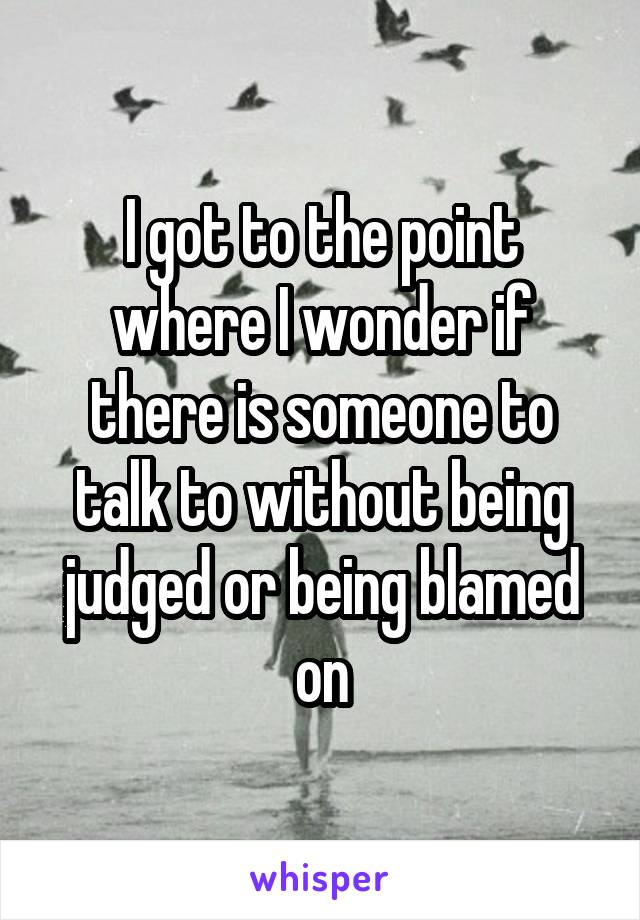 I got to the point where I wonder if there is someone to talk to without being judged or being blamed on