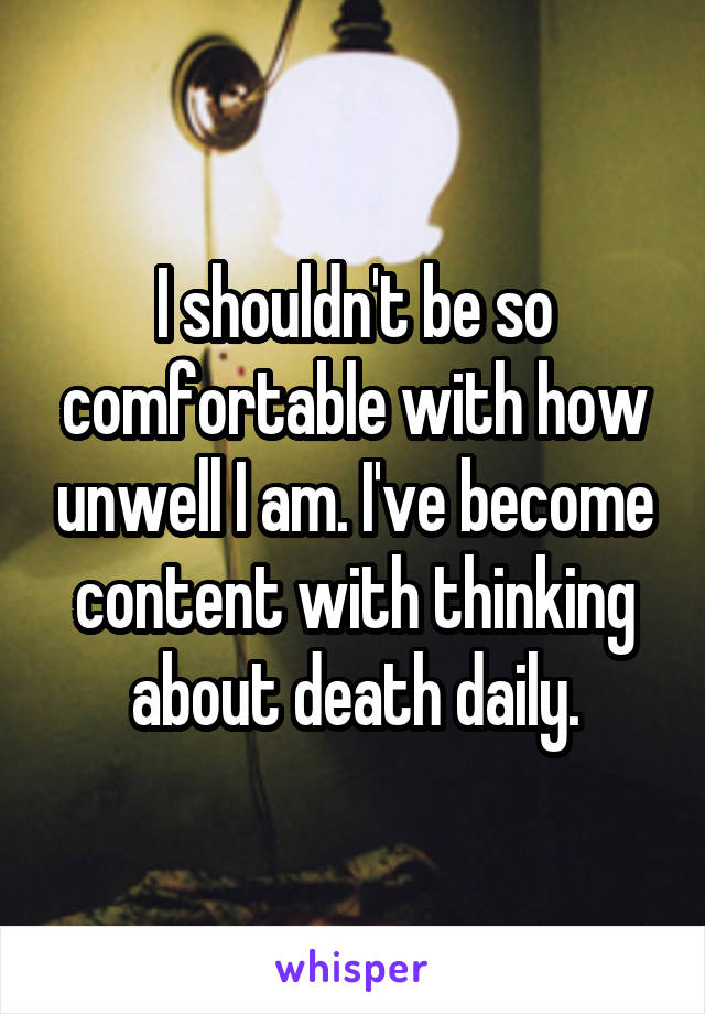 I shouldn't be so comfortable with how unwell I am. I've become content with thinking about death daily.