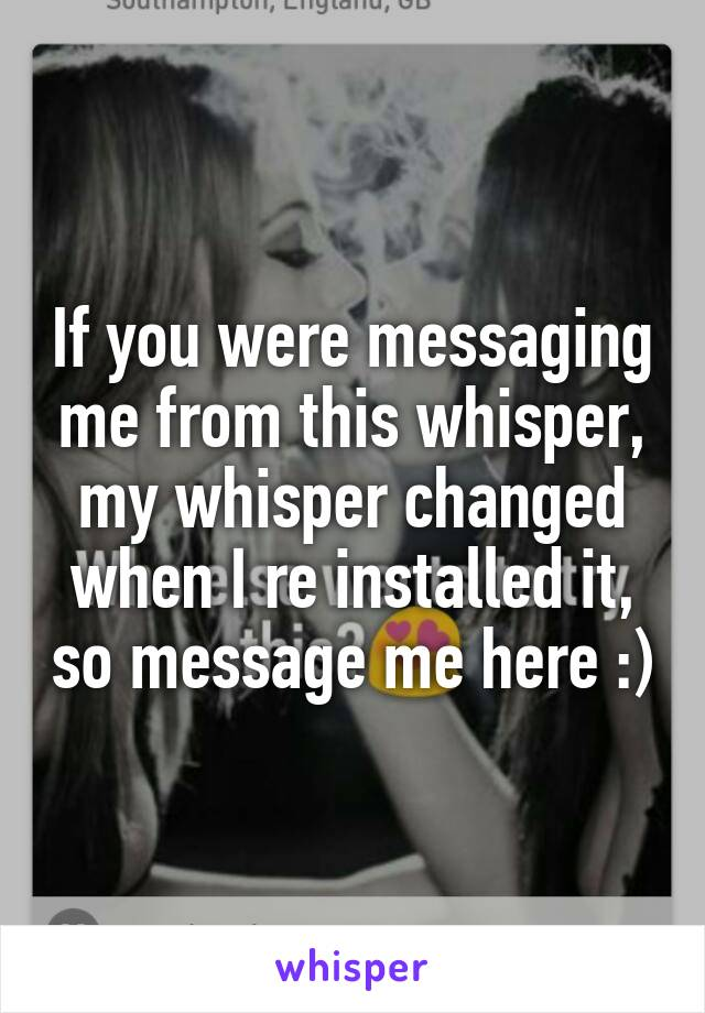 If you were messaging me from this whisper, my whisper changed when I re installed it, so message me here :)