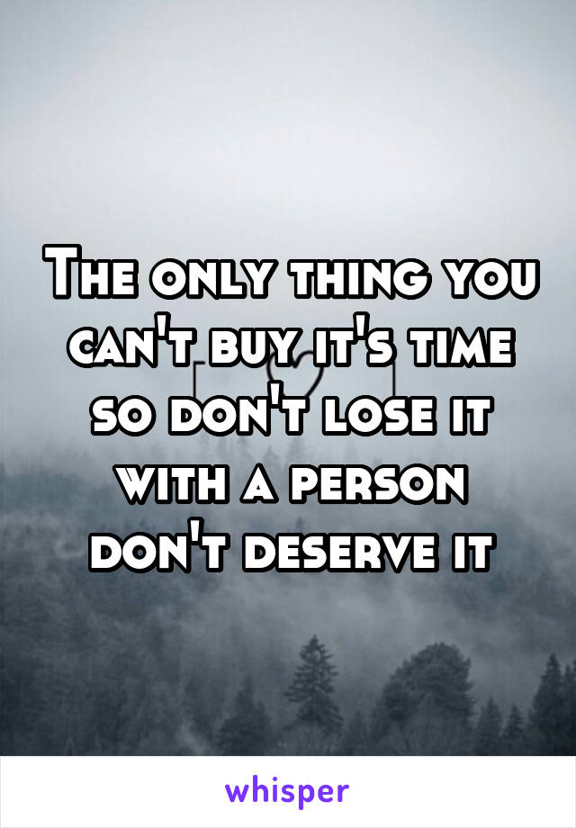 The only thing you can't buy it's time so don't lose it with a person don't deserve it