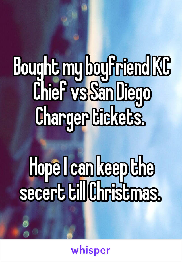 Bought my boyfriend KC Chief vs San Diego Charger tickets.   Hope I can keep the secert till Christmas.