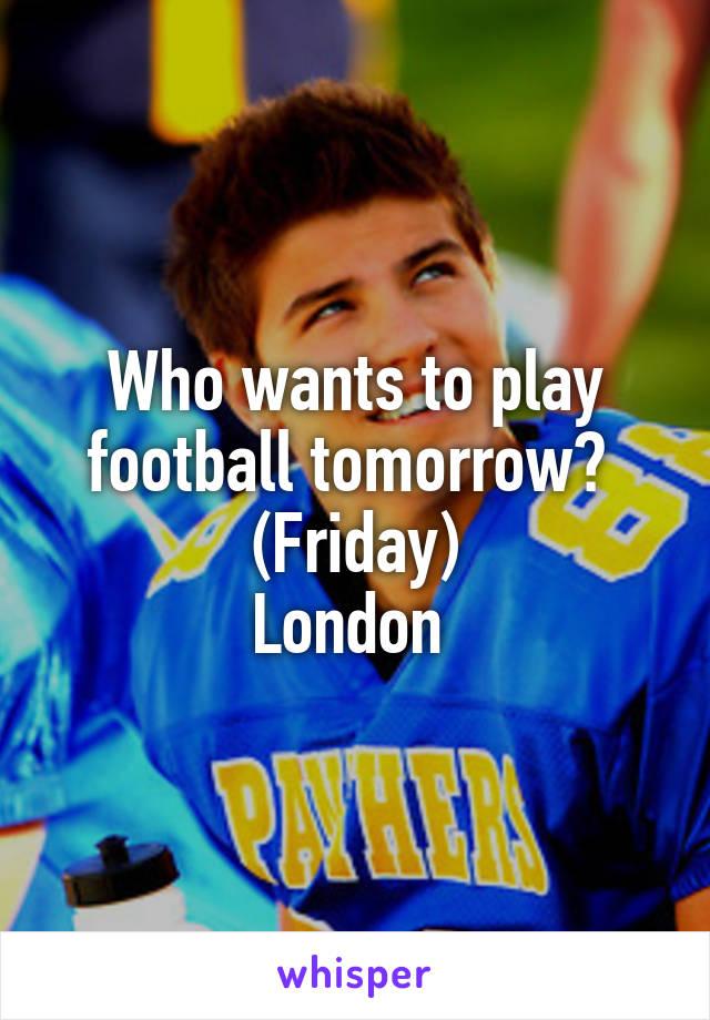 Who wants to play football tomorrow?  (Friday) London